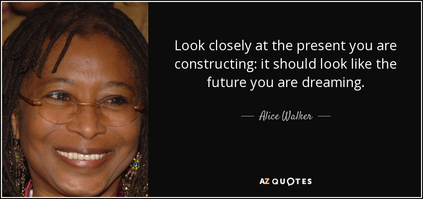 Look closely at the present you are constructing: it should look like the future you are dreaming. - Alice Walker