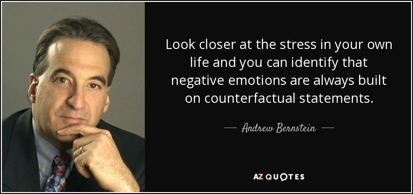 Look closer at the stress in your own life and you can identify that negative emotions are always built on counterfactual statements. - Andrew Bernstein