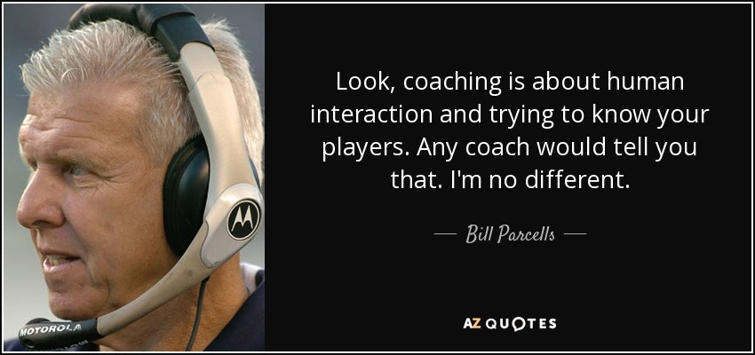 Look, coaching is about human interaction and trying to know your players. Any coach would tell you that. I'm no different. - Bill Parcells