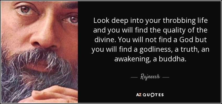 Look deep into your throbbing life and you will find the quality of the divine. You will not find a God but you will find a godliness, a truth, an awakening, a buddha. - Rajneesh