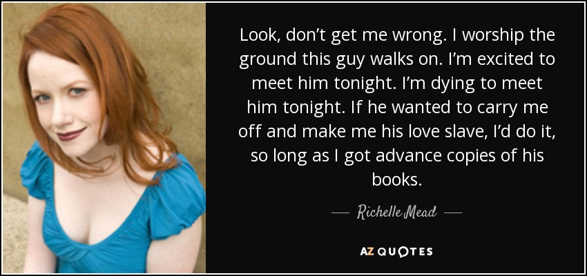 Look, don't get me wrong. I worship the ground this guy walks on. I'm excited to meet him tonight. I'm dying to meet him tonight. If he wanted to carry me off and make me his love slave, I'd do it, so long as I got advance copies of his books. - Richelle Mead