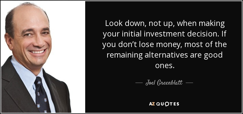 Look down, not up, when making your initial investment decision. If you don't lose money, most of the remaining alternatives are good ones. - Joel Greenblatt