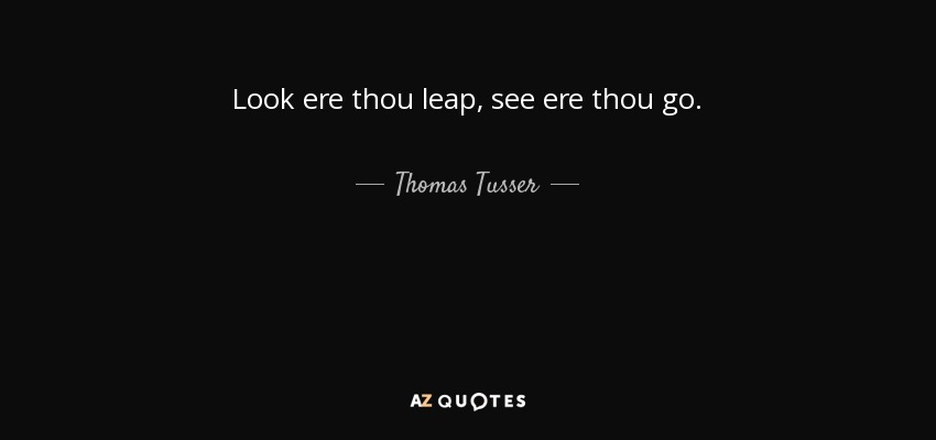 Look ere thou leap, see ere thou go. - Thomas Tusser