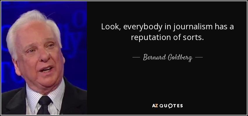 Look, everybody in journalism has a reputation of sorts. - Bernard Goldberg