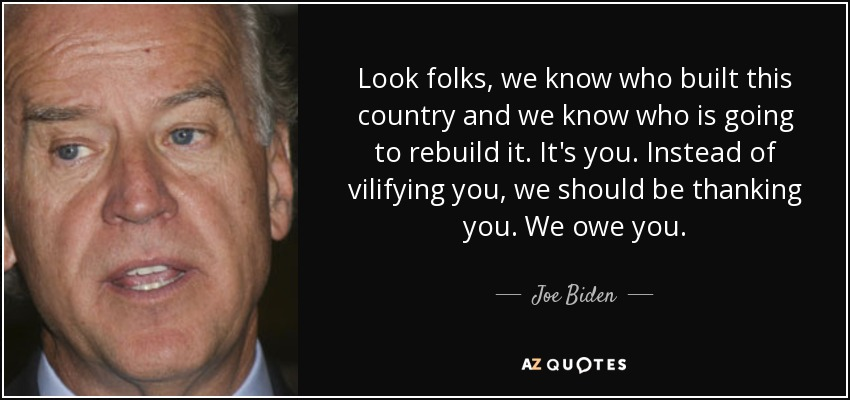 Look folks, we know who built this country and we know who is going to rebuild it. It's you. Instead of vilifying you, we should be thanking you. We owe you. - Joe Biden