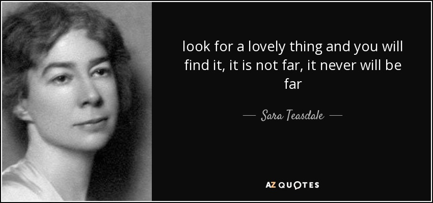 look for a lovely thing and you will find it, it is not far, it never will be far - Sara Teasdale
