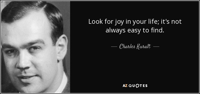 Look for joy in your life; it's not always easy to find. - Charles Kuralt