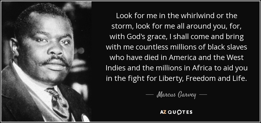 Look for me in the whirlwind or the storm, look for me all around you, for, with God's grace, I shall come and bring with me countless millions of black slaves who have died in America and the West Indies and the millions in Africa to aid you in the fight for Liberty, Freedom and Life. - Marcus Garvey