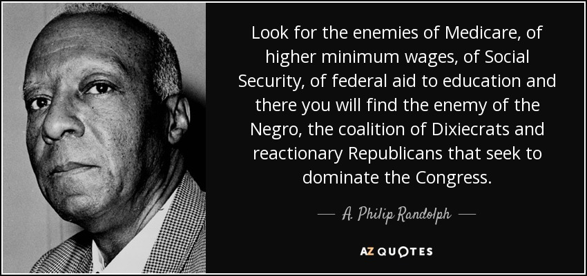 Look for the enemies of Medicare, of higher minimum wages, of Social Security, of federal aid to education and there you will find the enemy of the Negro, the coalition of Dixiecrats and reactionary Republicans that seek to dominate the Congress. - A. Philip Randolph