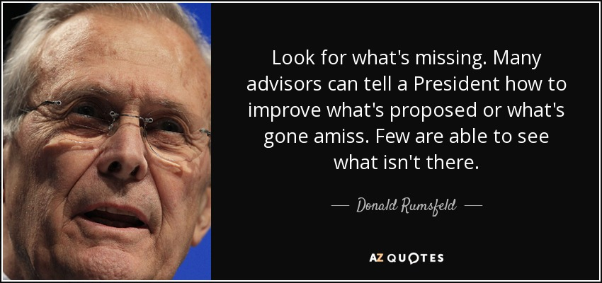 Look for what's missing. Many advisors can tell a President how to improve what's proposed or what's gone amiss. Few are able to see what isn't there. - Donald Rumsfeld