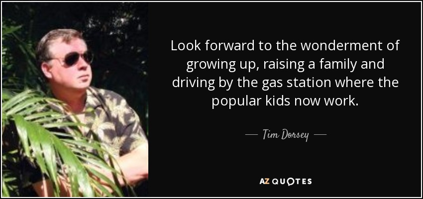 Look forward to the wonderment of growing up, raising a family and driving by the gas station where the popular kids now work. - Tim Dorsey