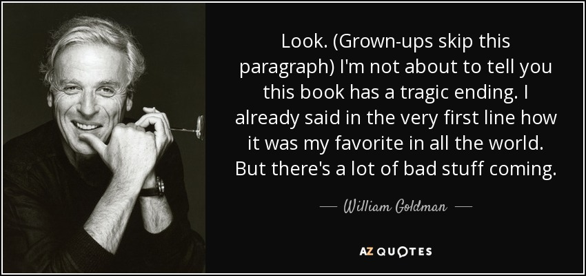 Look. (Grown-ups skip this paragraph) I'm not about to tell you this book has a tragic ending. I already said in the very first line how it was my favorite in all the world. But there's a lot of bad stuff coming. - William Goldman
