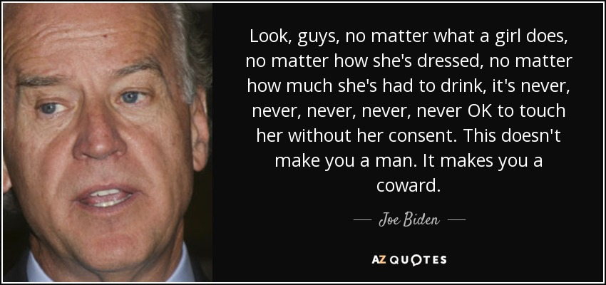 Look, guys, no matter what a girl does, no matter how she's dressed, no matter how much she's had to drink, it's never, never, never, never, never OK to touch her without her consent. This doesn't make you a man. It makes you a coward. - Joe Biden