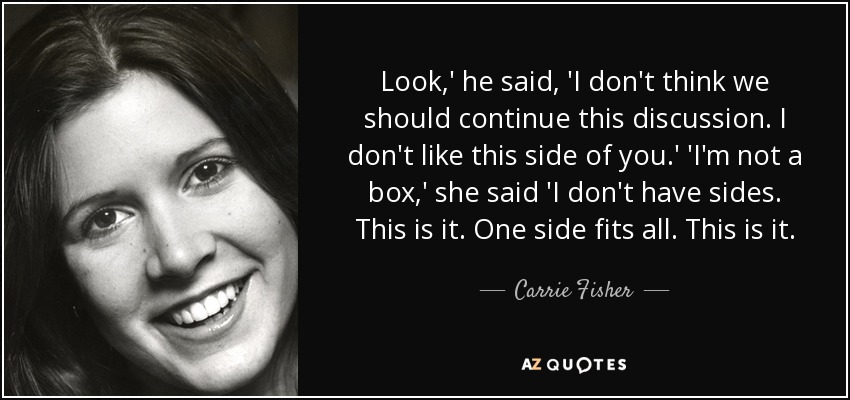 Look,' he said, 'I don't think we should continue this discussion. I don't like this side of you.' 'I'm not a box,' she said 'I don't have sides. This is it. One side fits all. This is it. - Carrie Fisher