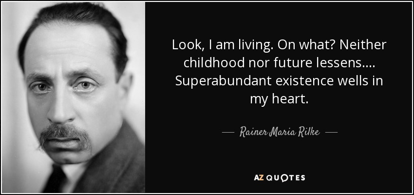 Look, I am living. On what? Neither childhood nor future lessens . . . . Superabundant existence wells in my heart. - Rainer Maria Rilke