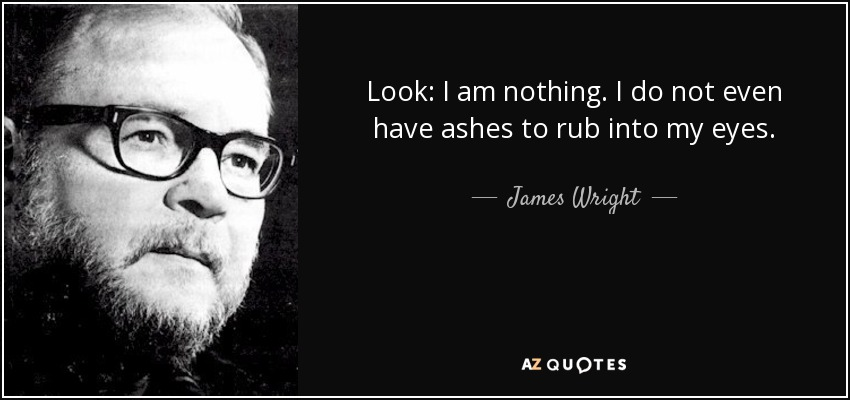 Look: I am nothing. I do not even have ashes to rub into my eyes. - James Wright