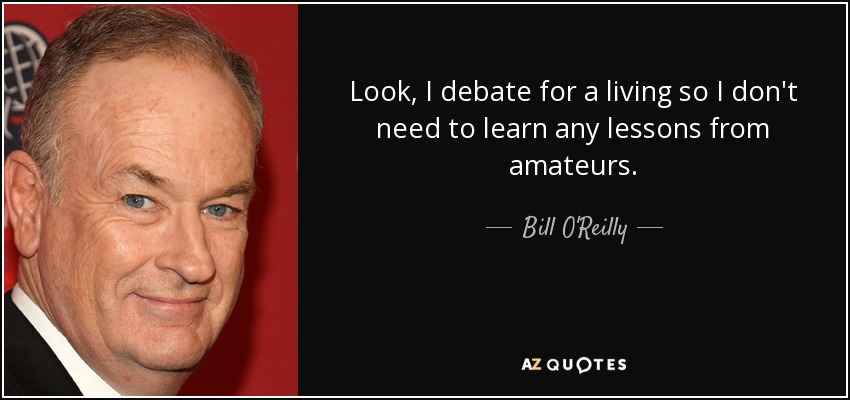 Look, I debate for a living so I don't need to learn any lessons from amateurs. - Bill O'Reilly