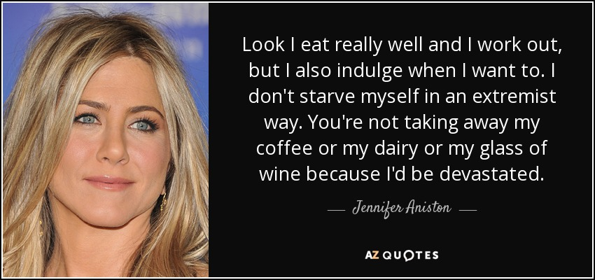 Look I eat really well and I work out, but I also indulge when I want to. I don't starve myself in an extremist way. You're not taking away my coffee or my dairy or my glass of wine because I'd be devastated. - Jennifer Aniston