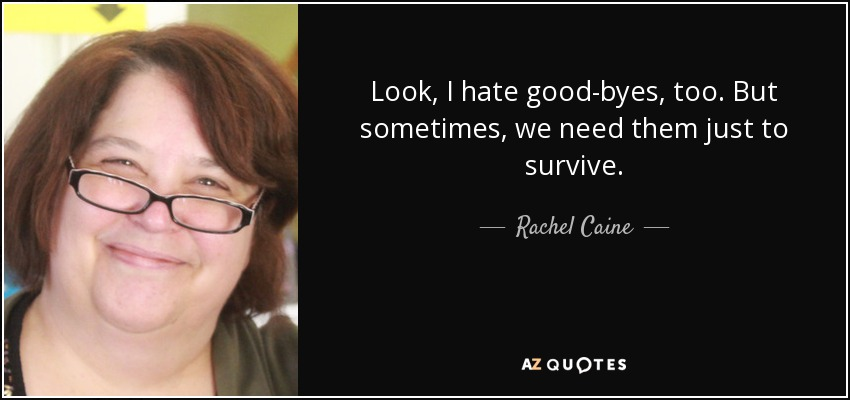 Look, I hate good-byes, too. But sometimes, we need them just to survive. - Rachel Caine