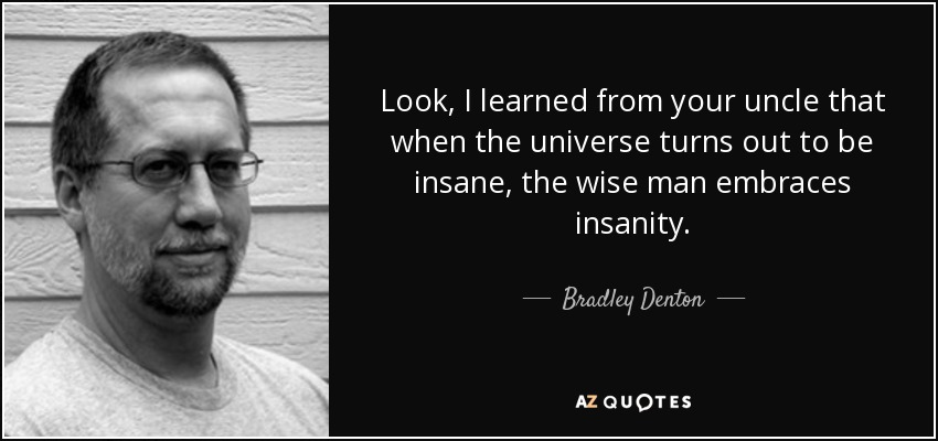 Look, I learned from your uncle that when the universe turns out to be insane, the wise man embraces insanity. - Bradley Denton