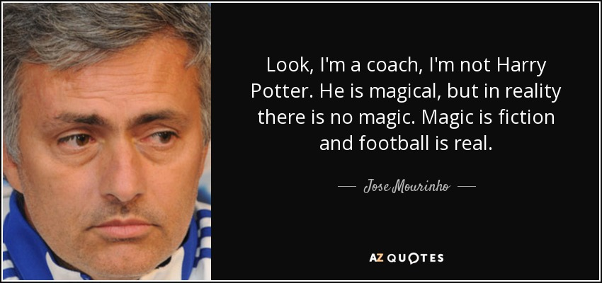 Look, I'm a coach, I'm not Harry Potter. He is magical, but in reality there is no magic. Magic is fiction and football is real. - Jose Mourinho