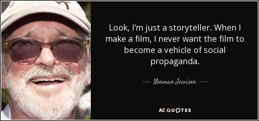 Look, I'm just a storyteller. When I make a film, I never want the film to become a vehicle of social propaganda. - Norman Jewison