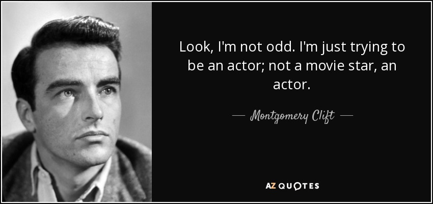 Look, I'm not odd. I'm just trying to be an actor; not a movie star, an actor. - Montgomery Clift