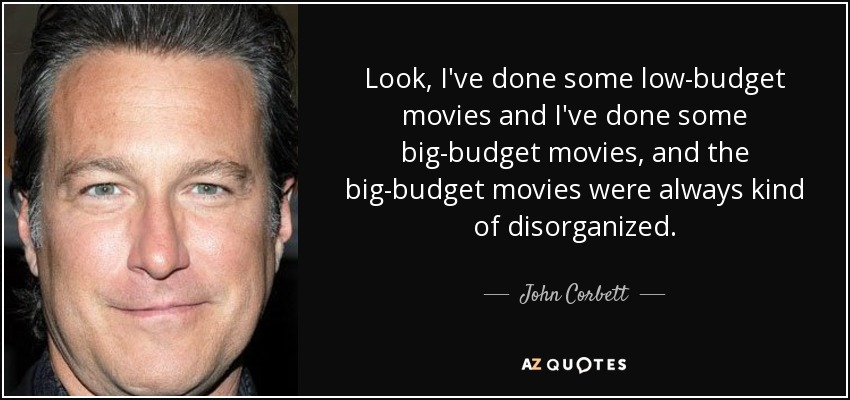 Look, I've done some low-budget movies and I've done some big-budget movies, and the big-budget movies were always kind of disorganized. - John Corbett