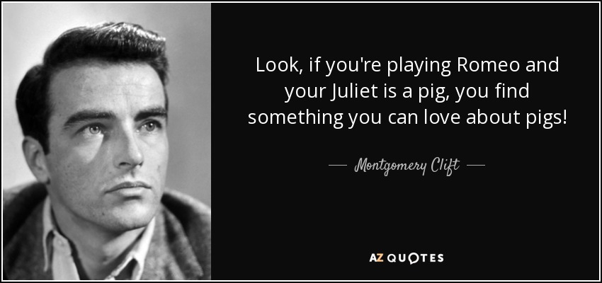 Look, if you're playing Romeo and your Juliet is a pig, you find something you can love about pigs! - Montgomery Clift