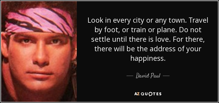 Look in every city or any town. Travel by foot, or train or plane. Do not settle until there is love. For there, there will be the address of your happiness. - David Paul