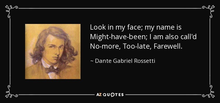 Look in my face; my name is Might-have-been; I am also call'd No-more, Too-late, Farewell. - Dante Gabriel Rossetti
