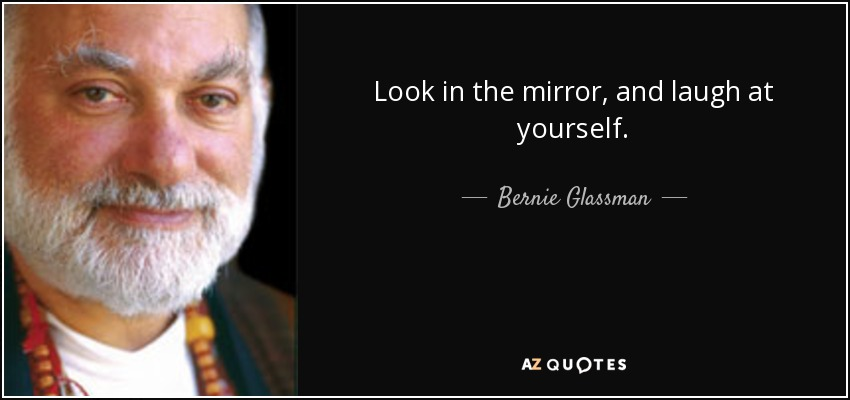Look in the mirror, and laugh at yourself. - Bernie Glassman