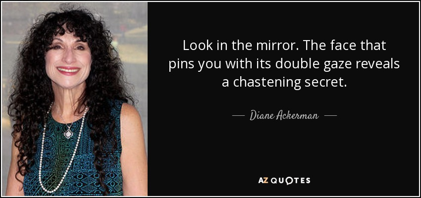 Look in the mirror. The face that pins you with its double gaze reveals a chastening secret. - Diane Ackerman