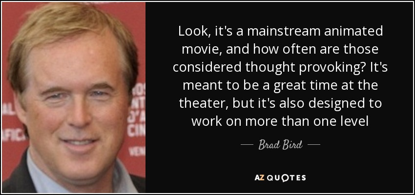 Look, it's a mainstream animated movie, and how often are those considered thought provoking? It's meant to be a great time at the theater, but it's also designed to work on more than one level - Brad Bird