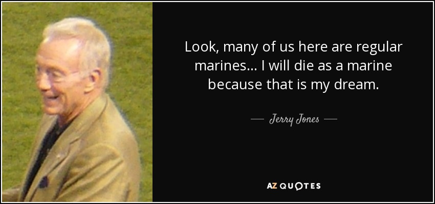 Look, many of us here are regular marines... I will die as a marine because that is my dream. - Jerry Jones