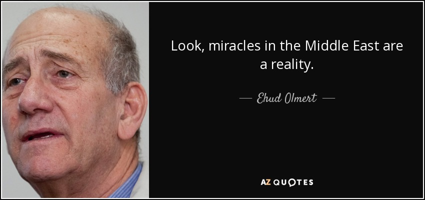 Look, miracles in the Middle East are a reality. - Ehud Olmert