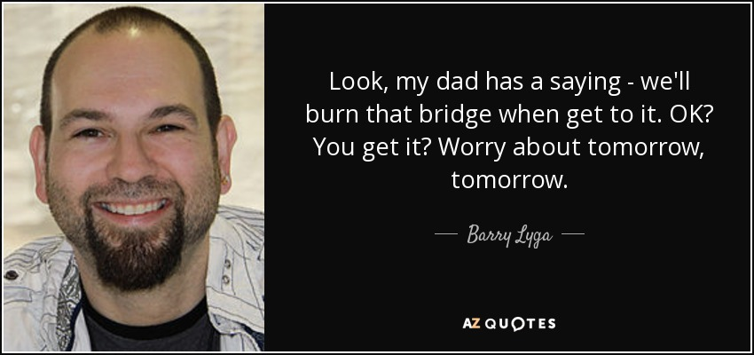Look, my dad has a saying - we'll burn that bridge when get to it. OK? You get it? Worry about tomorrow, tomorrow. - Barry Lyga