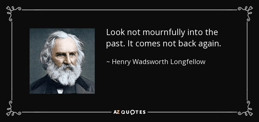 Look not mournfully into the past. It comes not back again. - Henry Wadsworth Longfellow