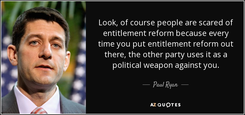 Look, of course people are scared of entitlement reform because every time you put entitlement reform out there, the other party uses it as a political weapon against you. - Paul Ryan