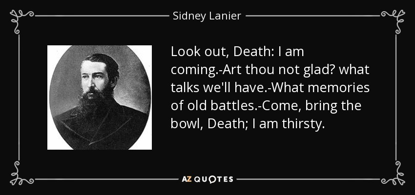 Look out, Death: I am coming.-Art thou not glad? what talks we'll have.-What memories of old battles.-Come, bring the bowl, Death; I am thirsty. - Sidney Lanier