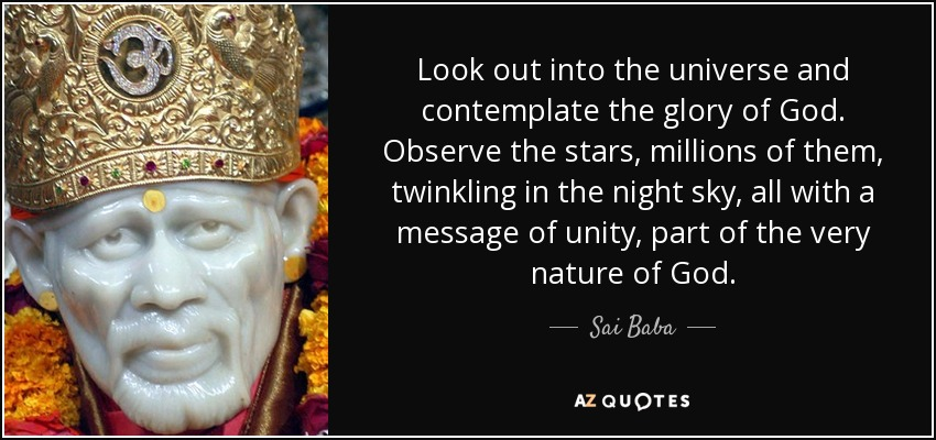 Look out into the universe and contemplate the glory of God. Observe the stars, millions of them, twinkling in the night sky, all with a message of unity, part of the very nature of God. - Sai Baba