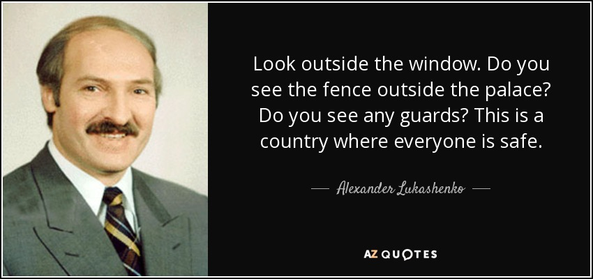 Look outside the window. Do you see the fence outside the palace? Do you see any guards? This is a country where everyone is safe. - Alexander Lukashenko