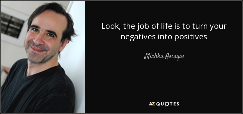 Look, the job of life is to turn your negatives into positives - Michka Assayas