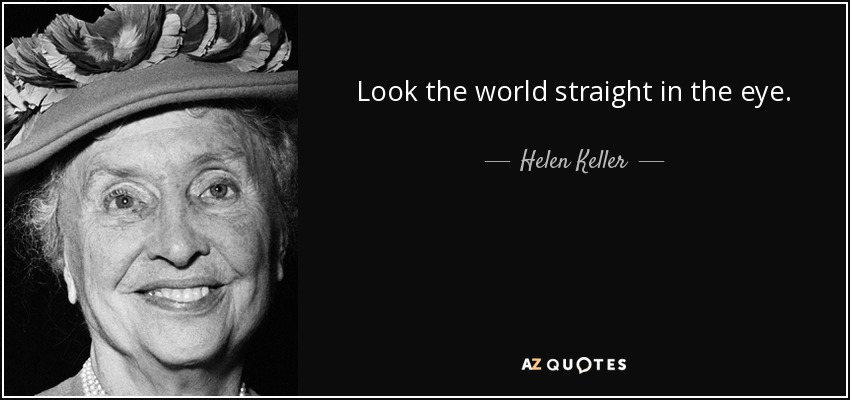 Look the world straight in the eye. - Helen Keller