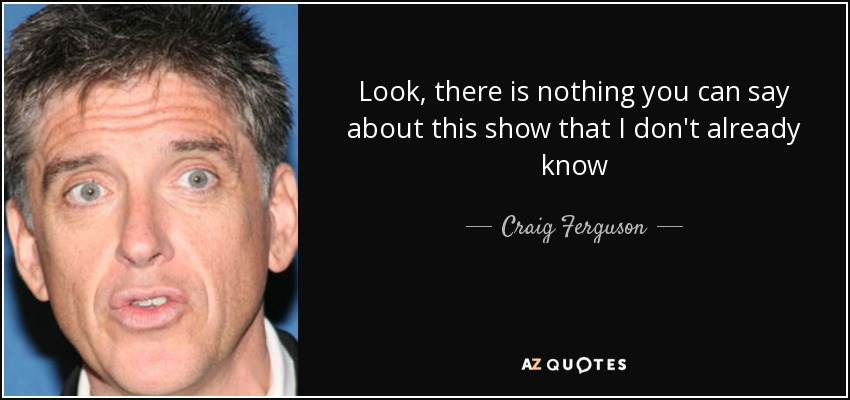 Look, there is nothing you can say about this show that I don't already know - Craig Ferguson
