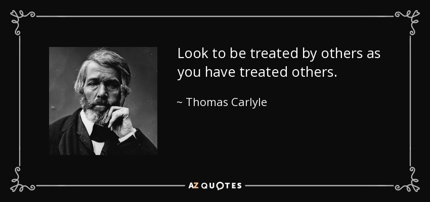 Look to be treated by others as you have treated others. - Thomas Carlyle