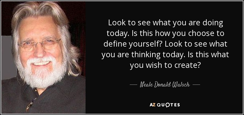 Look to see what you are doing today. Is this how you choose to define yourself? Look to see what you are thinking today. Is this what you wish to create? - Neale Donald Walsch