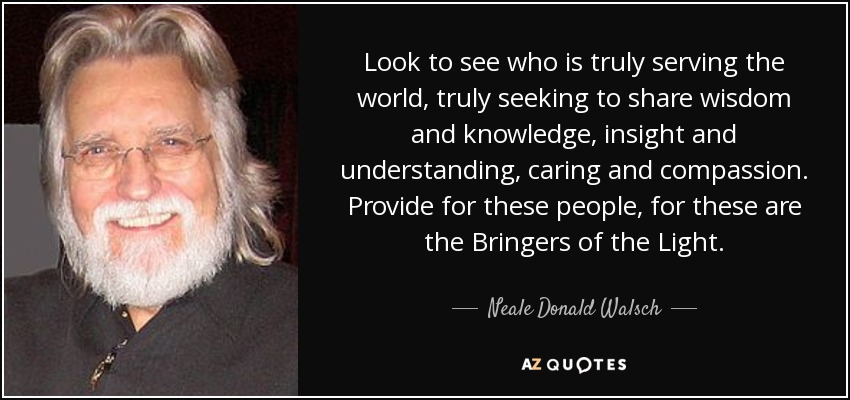 Look to see who is truly serving the world, truly seeking to share wisdom and knowledge, insight and understanding, caring and compassion. Provide for these people, for these are the Bringers of the Light. - Neale Donald Walsch