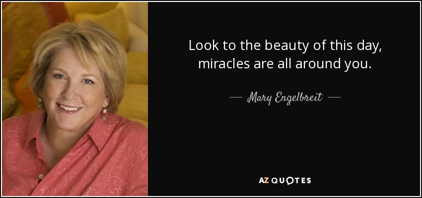 Look to the beauty of this day, miracles are all around you. - Mary Engelbreit