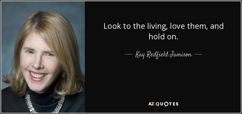 Look to the living, love them, and hold on. - Kay Redfield Jamison